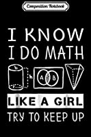 Composition Notebook: I Know I Do Math Like A Girl Try To Keep Up Gift Journal/Notebook Blank Lined Ruled 6x9 100 Pages
