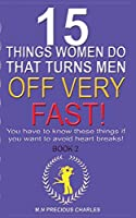 I5 THINGS WOMEN DO THAT TURNS MEN OFF VERY FAST: BOOK 2: You Have to Know These Things if You Want to Avoid Heart Breaks! (Common Sense code Series)