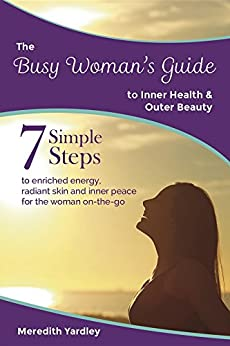 The Busy Woman's Guide to Inner Health and Outer Beauty (The Busy Woman's Guides) by [Yardley, Meredith]