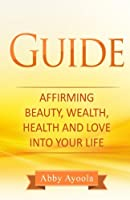 The Guide: Affirming Beauty, Health, Wealth and Love into Your Life
