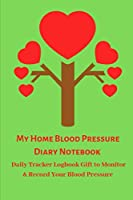 My Home Blood Pressure Diary Notebook: Daily Tracker Logbook Gift to Monitor & Record Your Blood Pressure