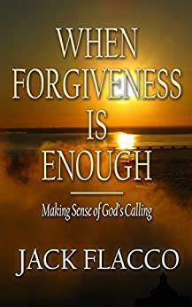 When Forgiveness Is Enough: Making Sense of God's Calling by [Flacco, Jack]