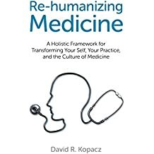 Re-humanizing Medicine: A Holistic Framework for Transforming Your Self, Your Practice, and the Culture of Medicine