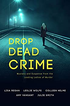 Drop Dead Crime: Mystery and Suspense from the Leading Ladies of Murder by [Regan, Lisa, Wolfe, Leslie, Helme, Colleen, Vansant, Amy, Smith, Julie]