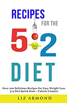 Recipes for the 5:2 Diet - Over 100 Delicious Recipes for Easy Weight Loss: 5:2 Quick Start - Calorie Counter (5:2 Fast Diet Book 1) by [Armond, Liz]