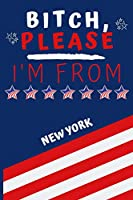 Bitch Please I'm From New York: Perfect Gag Gift For Someone From New York! | Blank Lined Notebook Journal | 120 Pages 6 x 9 Format | Office | Gift|