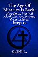The Age Of Miracles Is Back: How Jesus Inspired Alcoholics Anonymous & The 12 Steps: Step 11