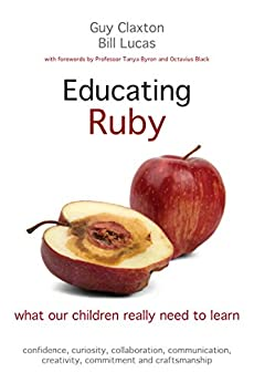 Educating Ruby: What our children really need to learn by [Claxton, Guy, Lucas, Bill, Byron, Tanya, Black, Octavius]