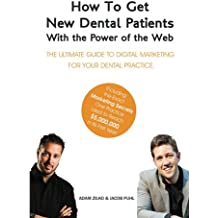 How to Get New Dental Patients with the Power of the Web - Including the Exact Secrets One Practice Used to Reach $5M its First Year!: The Ultimate Guide ... Internet Marketing for Your Dental Practice