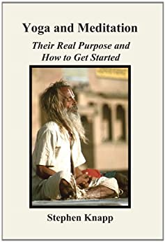 [Knapp, Stephen]のYoga and Meditation: Their Real Purpose and How to Get Started (English Edition)