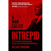 A Man Called Intrepid: The Incredible True Story of the Master Spy Who Helped Win World War II