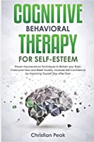 Cognitive Behavioral Therapy for Self Esteem: Proven Neuroscience Techniques to Retrain your Brain, Overcome Fear and Relief Anxiety. Increase Self-Confidence by Improving yourself Day after Day!
