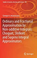 Ordinary and Fractional Approximation by Non-additive Integrals: Choquet, Shilkret and Sugeno Integral Approximators (Studies in Systems, Decision and Control)
