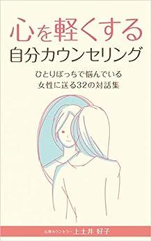 [上土井 好子]の心を軽くする自分カウンセリング~ひとりぼっちで悩んでいる女性に送る32の対話集~