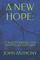 A NEW HOPE:: 22 WAYS TO IMPROVE YOUR CREDIT SCORE RIGHT NOW