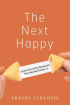 The Next Happy: Let Go of the Life You Planned and Find a New Way Forward by [Cleantis, Tracey]