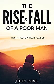 The Rise and Fall Of A Poor Man: (Inspired by Real Cases) by [Rose, John]