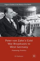 Peter von Zahn's Cold War Broadcasts to West Germany: Assessing America (Palgrave Studies in the History of the Media)