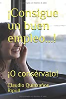 ¡Consigue un buen empleo...!: ¡O consérvalo!