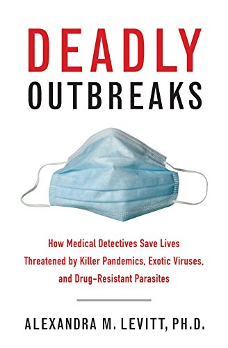 Download Deadly Outbreaks: How Medical Detectives Save Lives Threatened by Killer Pandemics, Exotic Viruses, and Drug-Resistant Parasites 1626360359