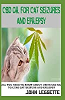 cbd oil for cat seizures and epilepsy: The complete comprehensive guide to using cbd oil to treat all symptoms of cat seizure and epilepsy
