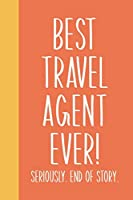 Best Travel Agent Ever! Seriously. End of Story.: Lined Journal in Orange for Writing, Journaling, To Do Lists, Notes, Gratitude, Ideas, and More with Funny Cover Quote