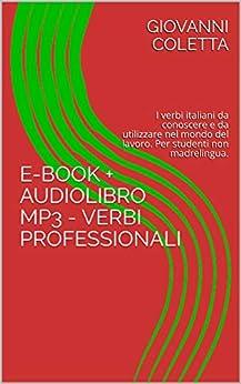 [Coletta, Giovanni]のE-book + Audiolibro MP3 - Verbi professionali: I verbi italiani da conoscere e da utilizzare nel mondo del lavoro. Adatto per studenti non madrelingua ... Semplicemente Vol. 2) (Italian Edition)