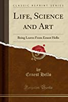 Life, Science and Art: Being Leaves from Ernest Hello (Classic Reprint)