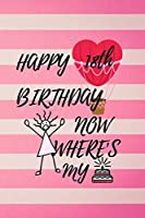 Happy 18th Birthday Now Where's My: Cake Bday Notebook for Girls 18th Birthday Gifts ! Lined Notebook / Journal Gift, 120 Pages, 6x9, Soft Cover, Matte Finish an Unique Greeting Card Alternative