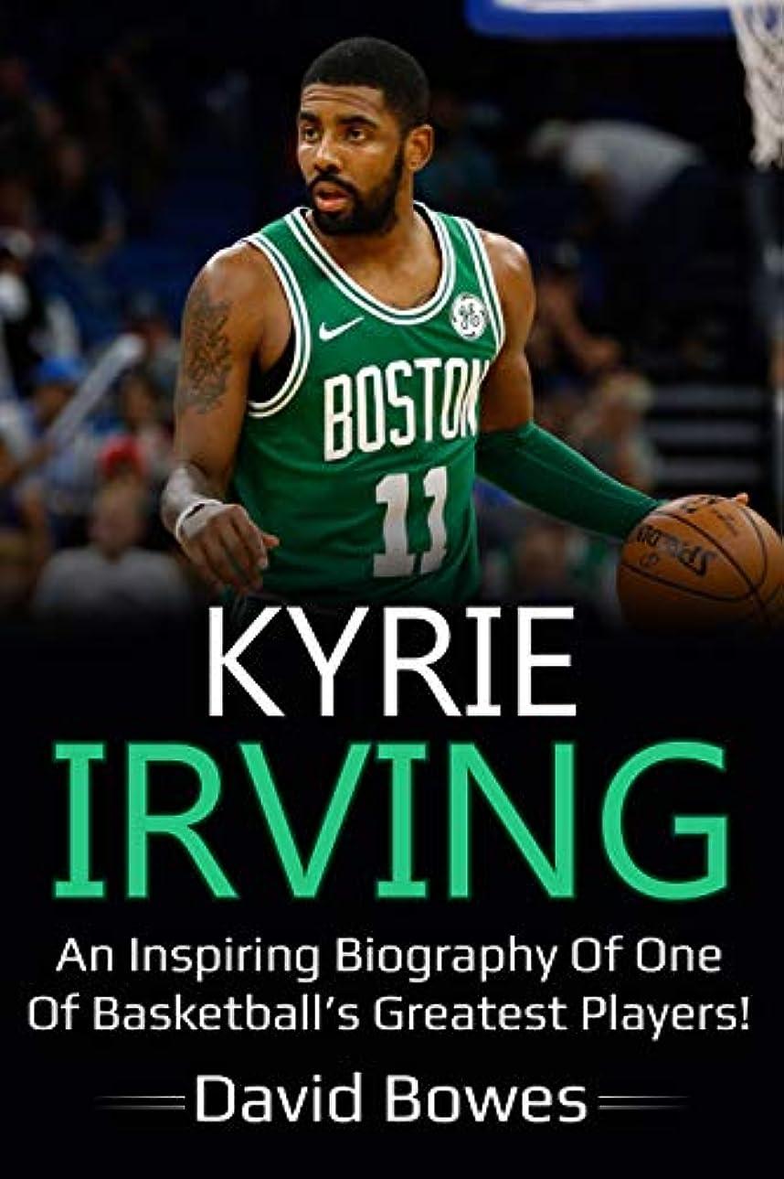 なぜならハッピー怖いKyrie Irving: An inspiring biography of one of basketball's greatest players! (English Edition)