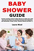 Baby Shower Guide: A Quick and Easy Guide to Baby Showers to Make Sure that You Host the Party You and And Everyone Else Attending Will Remember Fondly (Food, Themes, Games and More...)