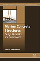 Marine Concrete Structures: Design, Durability and Performance (Woodhead Publishing Series in Civil and Structural Engineering)