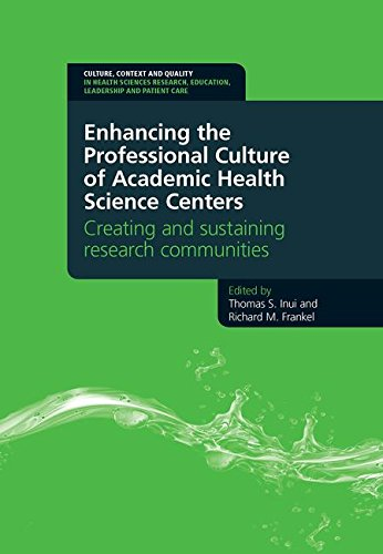 Download Enhancing the Professional Culture of Academic Health Science Centers: Creating and Sustaining Research Communities (Culture, Context and Quality in Health Sciences Research, Education, Leadership and Patient Care) 1846195233