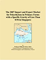 The 2007 Import and Export Market for Polyethylene in Primary Forms with a Specific Gravity of Less Than 0.94 in Singapore