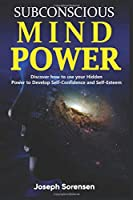 Subconscious Mind Power: Discover how to use your hidden power to Develop Self-Confidence and Self-Esteem