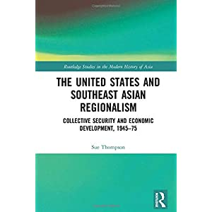 The United States and Southeast Asian Regionalism: Collective Security and Economic Development, 1945–75 (Routledge Studies in the Modern History of Asia)