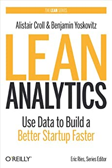 Lean Analytics: Use Data to Build a Better Startup Faster (Lean Series) by [Croll, Alistair, Yoskovitz, Benjamin]