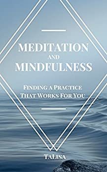 Meditation and Mindfulness: Finding a Practice That Works For You by [TaLisa]