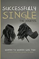 Successfully Single the Journal: Woman to Woman Girl Talk; Conversations from My Heart to Yours