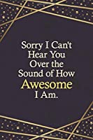 Sorry I Can't Hear You Over the Sound of How Awesome I Am.: New Dotgrid Journal for Writing Your Daily Thoughts, Ideas, Workmate Gift, Team Leader Surprise Gift Coworker Retirement Gift Journal Notebook, Personal Year Planing Journal for the New Yea