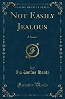 Not Easily Jealous: A Novel (Classic Reprint)