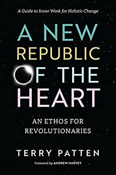 A New Republic of the Heart: An Ethos for Revolutionaries--A Guide to Inner Work for Holistic Change by [Patten, Terry]