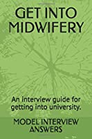GET INTO MIDWIFERY: An interview guide for getting into university.