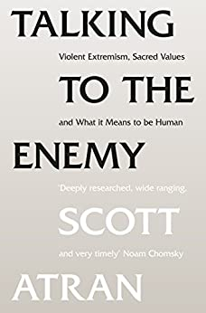 Talking to the Enemy: Violent Extremism, Sacred Values, and What it Means to Be Human by [Atran, Scott]