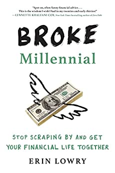 Broke Millennial: Stop Scraping By and Get Your Financial Life Together by [Lowry, Erin]
