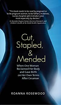 Cut, Stapled, and Mended: When One Woman Reclaimed Her Body and Gave Birth on Her Own Terms After Cesarean by [Rosewood, Roanna]
