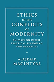 Ethics in the Conflicts of Modernity: An Essay on Desire, Practical Reasoning, and Narrative by [MacIntyre, Alasdair]