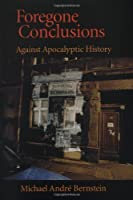 Foregone Conclusions: Against Apocalyptic History (Contraversions : Critical Stuides in Jewish Literature, Culture, and societY 4)