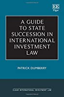 A Guide to State Succession in International Investment Law (Elgar International Investment Law)