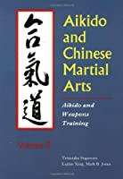 Aikido and Chinese Martial Arts: Aikido and Weapons Training (Aikido & Weapons Training)
